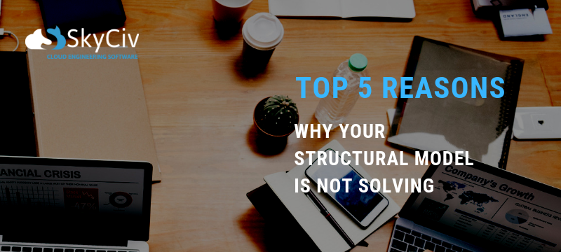WHY YOUR STRUCTURAL MODEL IS NOT SOLVING